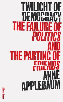 Twilight of Democracy: The Failure of Politics and the Parting of Friends by Anne Applebaum