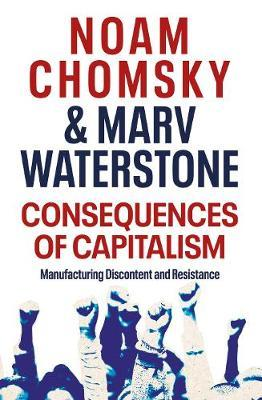Consequences of Capitalism: Manufacturing Discontent and Resistance by Noam Chomsky
