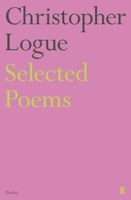 Selected Poems of Christopher Logue by Christopher Logue