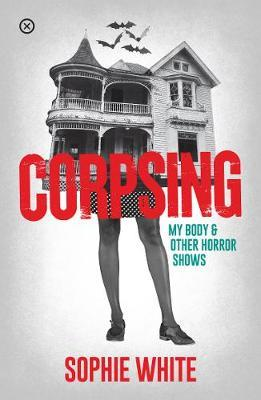 Corpsing: My Body and Other Horror Shows by Sophie White