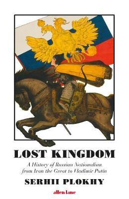 Lost Kingdom: A History of Russian Nationalism from Ivan the Great to Vladimir Putin (hardback) by