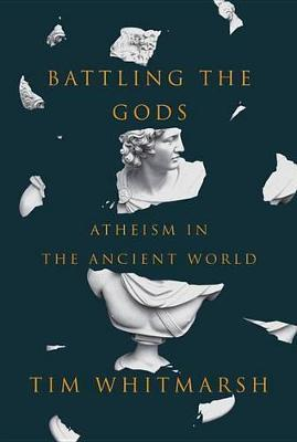 Battling the Gods: Atheism in the Ancient World by Tim Whitmarsh
