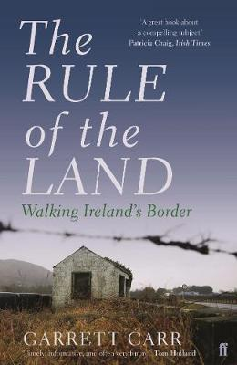 The Rule of the Land: Walking Ireland's Border by Garrett Carr