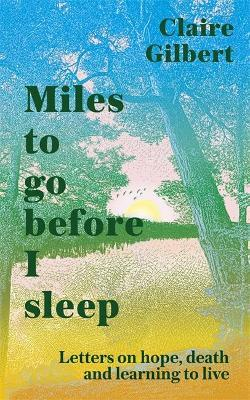 Miles To Go Before I Sleep: Letters on Hope, death, and learning to live by Claire Gilbert