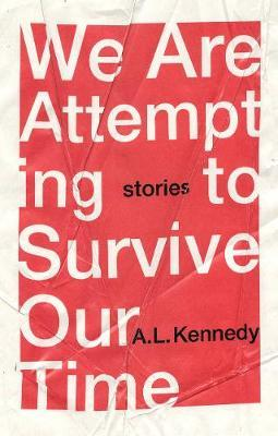 We Are Attempting to Survive Our Time (hardback) by A.L. Kennedy
