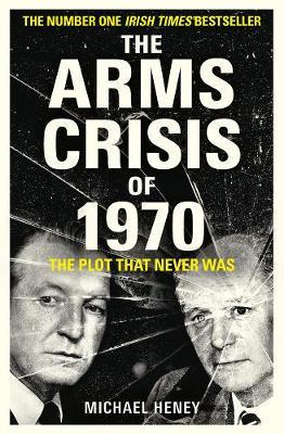 The Arms Crisis of 1970: The Plot that Never Was (large paperback) by Michael Heney