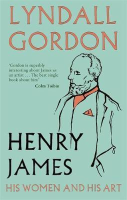 Henry James: His Women and His Art by Lyndall Gordon