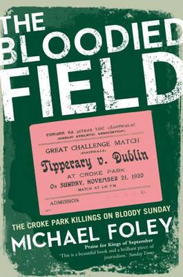 The Bloodied Field: Croke Park. Sunday 21 November 1920 by