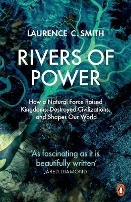 Rivers of Power: How a Natural Force Raised Kingdoms, Destroyed Civilizations, and Shapes Our World by