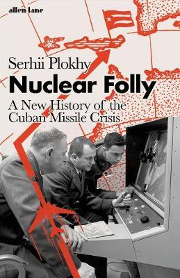 Nuclear Folly: A New History of the Cuba by Serhii Plokhy