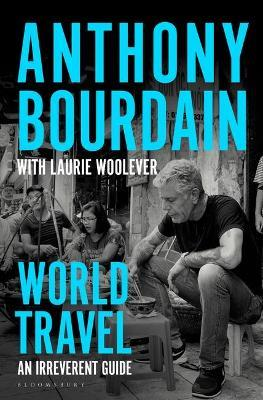World Travel: An Irreverent Guide by Anthony Bourdain