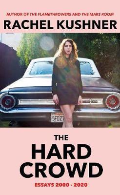 The Hard Crowd: Essays 2000-2020 by Rachel Kushner