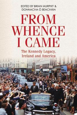 From Whence I Came: The Kennedy Legacy in Ireland and America by Brian Murphy