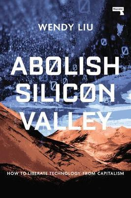Abolish Silicon Valley: How to liberate technology from capitalism by