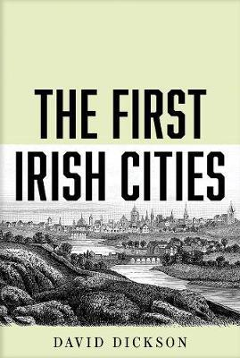 The First Irish Cities: An Eighteenth-century Transformation by David Dickson