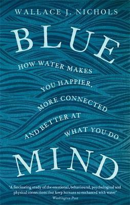 Blue Mind: How Water Makes You Happier, More Connected and Better at What You Do by Wallace J. Nichols