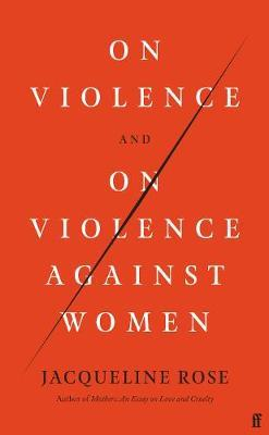 On Violence and On Violence Against Wome by Jacqueline Rose