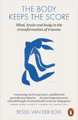The Body Keeps the Score: Mind, Brain and body in the transformation of trauma by Bessel van der Kolk