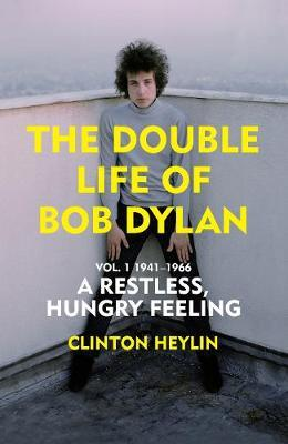 The Double Life of Bob Dylan Vol. 1: A Restless Hungry Feeling: 1941-1966 by Clinton Heylin