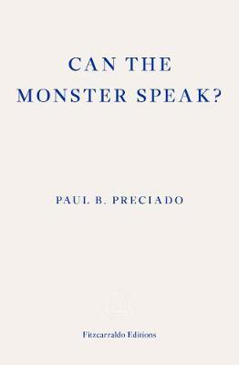 Can the Monster Speak?: Report to an Academy of Psychoanalysts by Paul Preciado