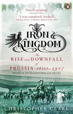 Iron Kingdom: The Rise and Downfall of Prussia, 1600-1947 by