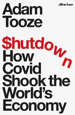 Shutdown: How Covid Shook the World's Economy by Adam Tooze