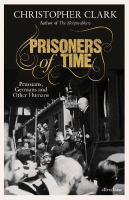 Prisoners of Time: Prussians, Germans and Other Humans by Christopher Clark