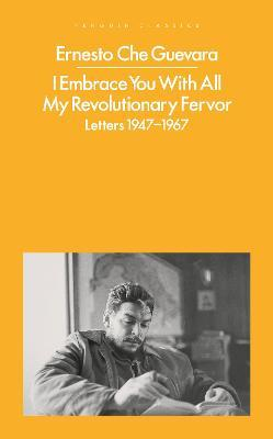 I Embrace You With All My Revolutionary Fervor: Letters 1947-1967 by Ernesto Che Guevara