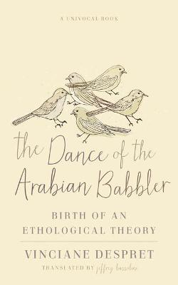 The Dance of the Arabian Babbler: Birth of an Ethological Theory by Vinciane Despret