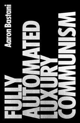Fully Automated Luxury Communism: A Manifesto by Aaron Bastani
