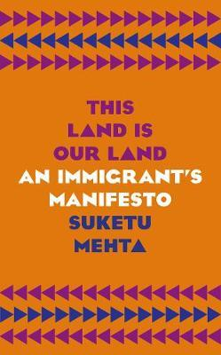 This Land is Your Land: An Immigrant's Manifesto by Suketu Mehta