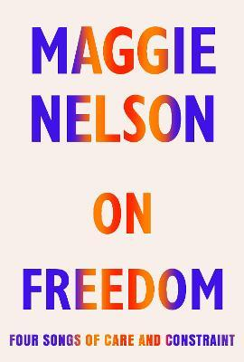 On Freedom: Four Songs of Care and Constraint by Maggie Nelson