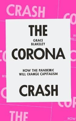 The Corona Crash: How the Pandemic Will Change Capitalism by Grace Blakeley