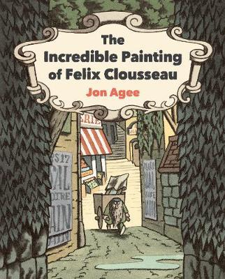 The Incredible Painting of Felix Clousseau by Jon Agee