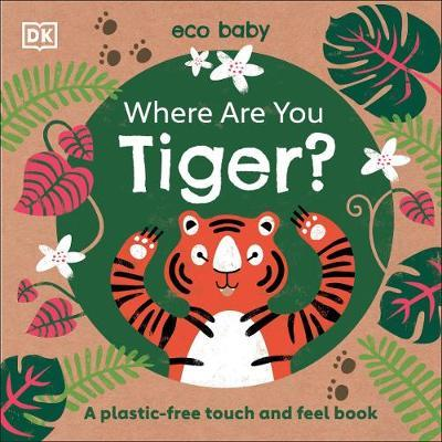 Eco Baby Where Are You Tiger?: A Plastic-free Touch and Feel Book by DK