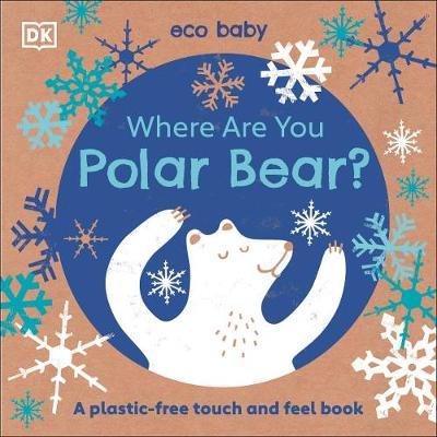 Eco Baby Where Are You Polar Bear?: A Plastic-free Touch and Feel Book by DK