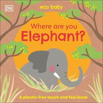 Eco Baby Where Are You Elephant?: A Plastic-free Touch and Feel Book by DK