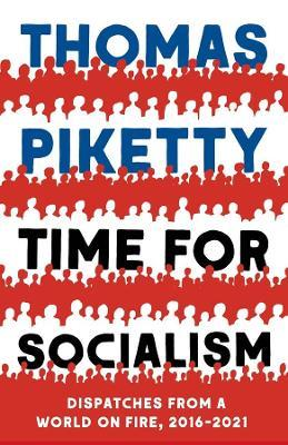 Time for Socialism: Dispatches from a World on Fire, 2016-2021 by Thomas Piketty