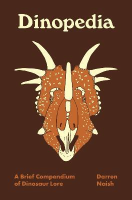 Dinopedia: A Brief Compendium of Dinosaur Lore by Darren Naish