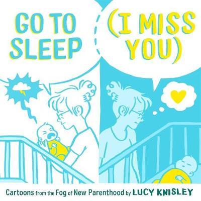 Go to Sleep (I Miss You): Cartoons from the Fog of New Parenthood by Lucy Knisley