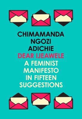 Dear Ijeawele, or a Feminist Manifesto in Fifteen Suggestions by Chimamanda Ngozi Adichie