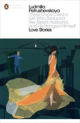 There Once Lived a Girl Who Seduced Her Sister's Husband, And He Hanged Himself: Love Stories by Ludmilla Petrushevskaya