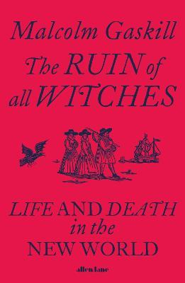 The Ruin of All Witches: Life and Death in the New World by Malcolm Gaskill