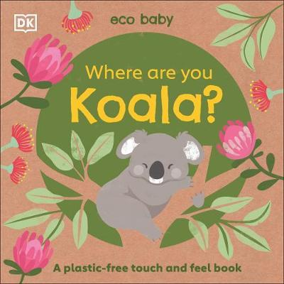 Eco Baby Where Are You Koala?: A Plastic-free Touch and Feel Book by DK