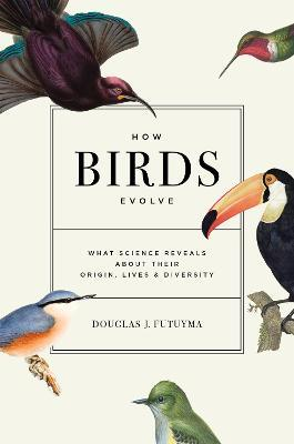 How Birds Evolve: What Science Reveals about Their Origin, Lives, and Diversity by