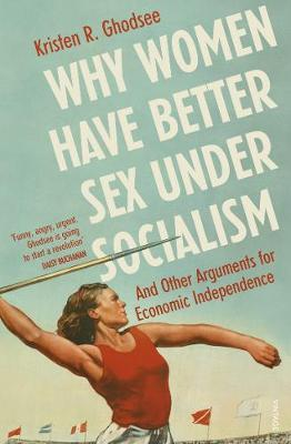Why Women Have Better Sex Under Socialism: And Other Arguments for Economic Independence by Kristen Ghodsee