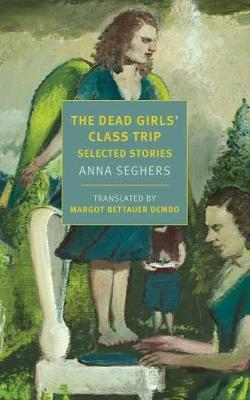 The Dead Girls' Class Trip: Selected Stories by Anna Seghers