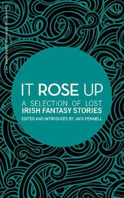 It Rose Up: A Selection of Lost Irish Fantasy Stories by Jack Fennell