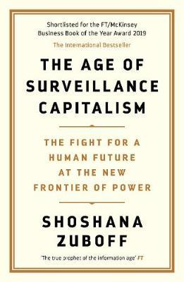 The Age of Surveillance Capitalism: The Fight for a Human Future at the New Frontier of Power by Professor Shoshana Zuboff
